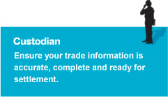 Custodian - Ensure your trade information is accurate, complete and ready for settlement.