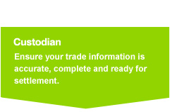 custodian banks: Ensure your trade information is accurate, complete and ready for settlement.