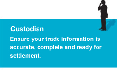 Custodian: Ensure your trade information is             accurate, complete and ready for settlement.